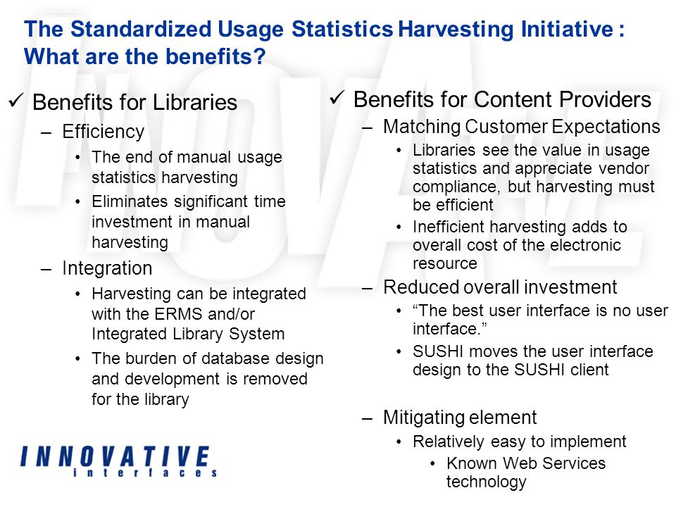 Benefits for Libraries –Efficiency The end of manual usage statistics harvesting Eliminates significant time investment in manual harvesting –Integration Harvesting can be integrated with the ERMS and/or Integrated Library System The burden of database design and development is removed for the library The Standardized Usage Statistics Harvesting Initiative : What are the benefits.