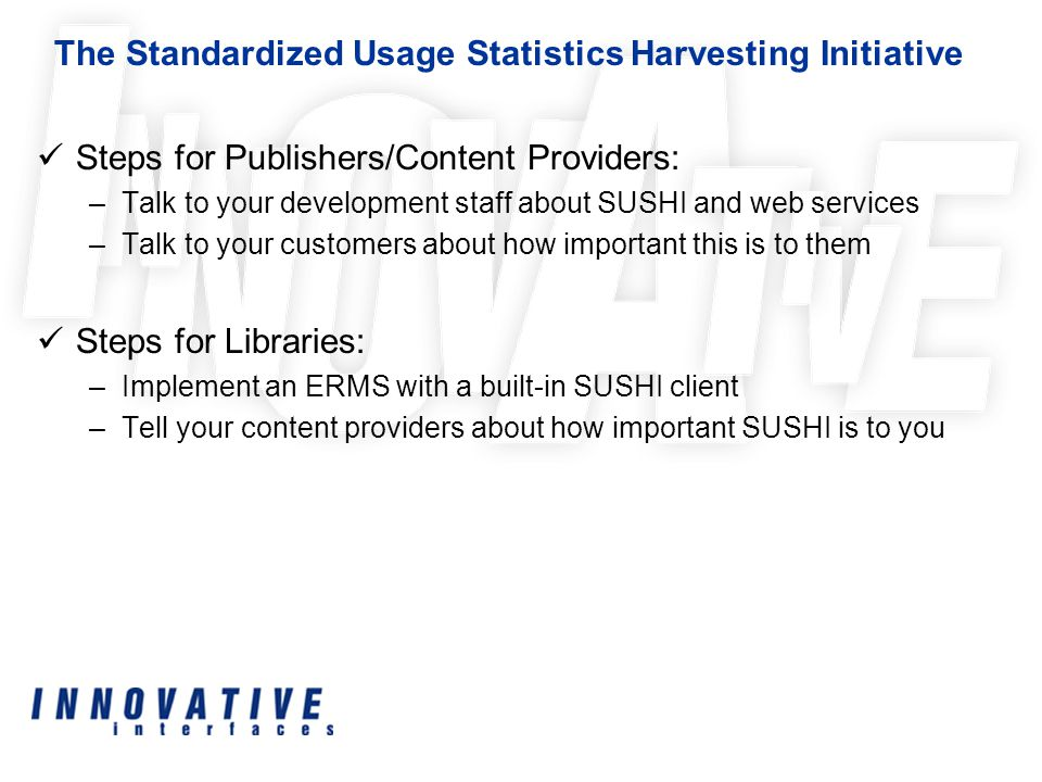 Steps for Publishers/Content Providers: –Talk to your development staff about SUSHI and web services –Talk to your customers about how important this is to them Steps for Libraries: –Implement an ERMS with a built-in SUSHI client –Tell your content providers about how important SUSHI is to you The Standardized Usage Statistics Harvesting Initiative