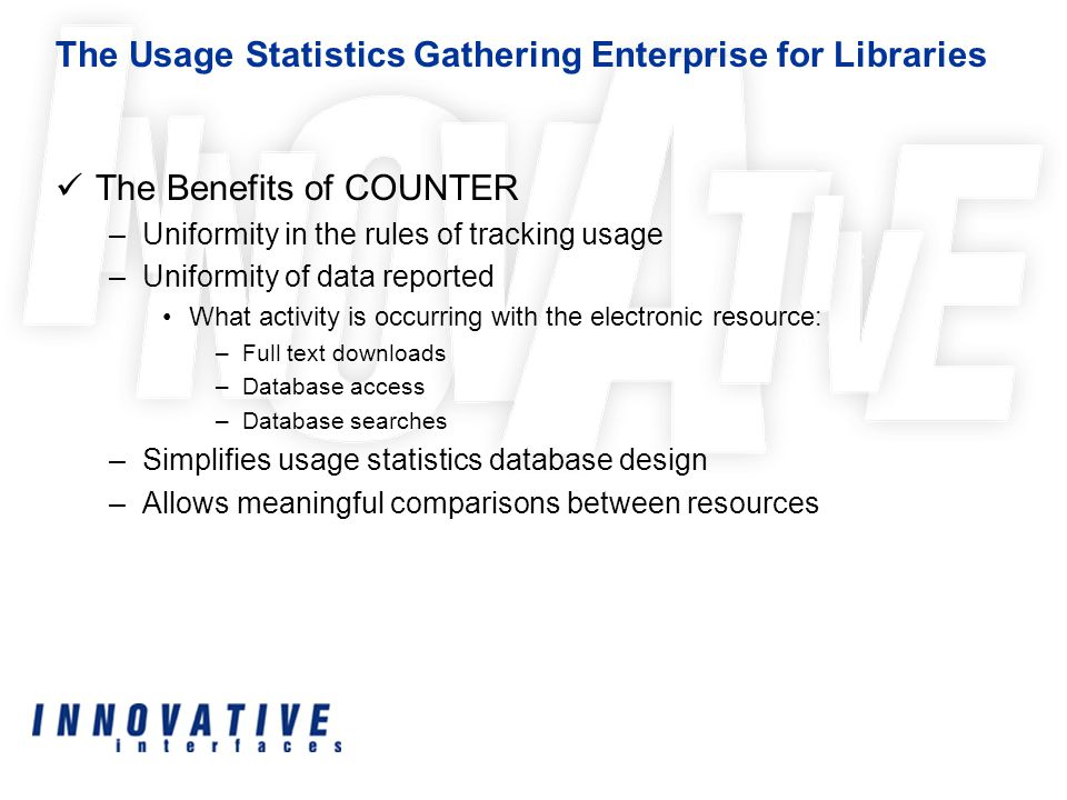 The Usage Statistics Gathering Enterprise for Libraries The Benefits of COUNTER –Uniformity in the rules of tracking usage –Uniformity of data reported What activity is occurring with the electronic resource: –Full text downloads –Database access –Database searches –Simplifies usage statistics database design –Allows meaningful comparisons between resources