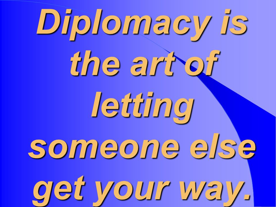 Diplomacy is the art of letting someone else get your way.