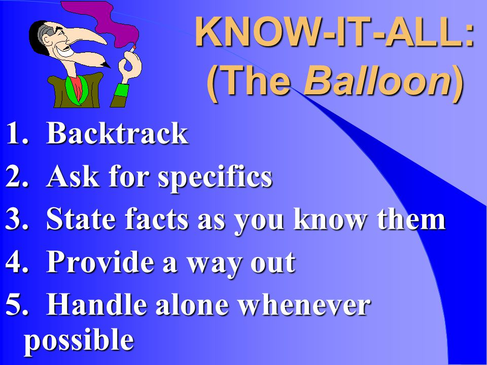 KNOW-IT-ALL: (The Balloon) 1. Backtrack 2. Ask for specifics 3.