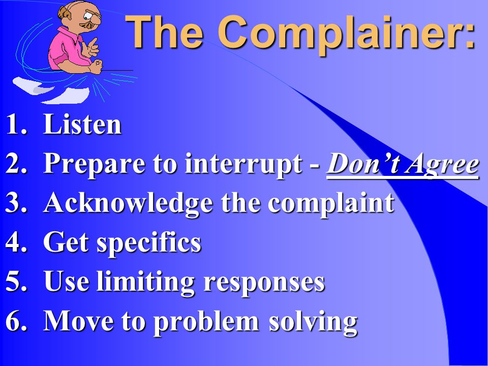 The Complainer: 1. Listen 2. Prepare to interrupt - Dont Agree 3.