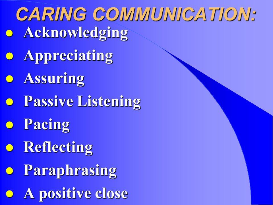 CARING COMMUNICATION: l Acknowledging l Appreciating l Assuring l Passive Listening l Pacing l Reflecting l Paraphrasing l A positive close