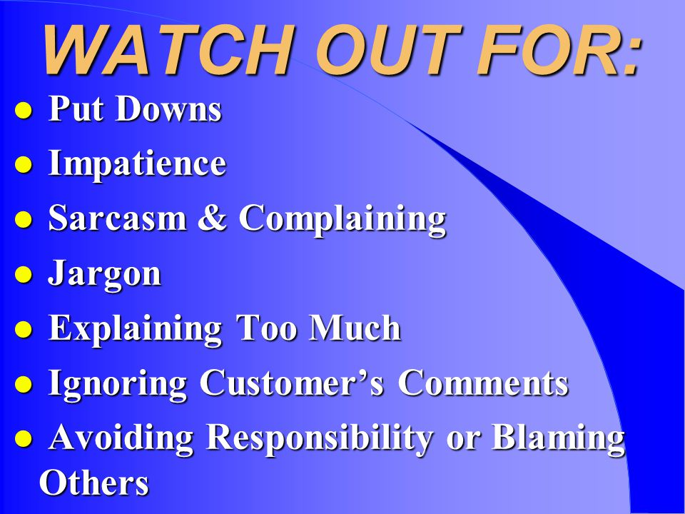 WATCH OUT FOR: l Put Downs l Impatience l Sarcasm & Complaining l Jargon l Explaining Too Much l Ignoring Customers Comments l Avoiding Responsibility or Blaming Others