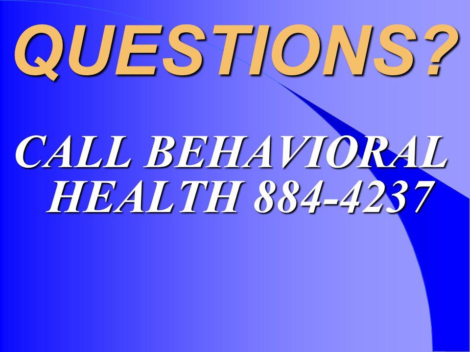 QUESTIONS CALL BEHAVIORAL HEALTH 884-4237
