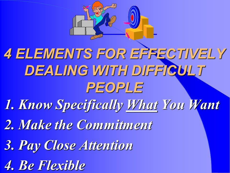 4 ELEMENTS FOR EFFECTIVELY DEALING WITH DIFFICULT PEOPLE 1.