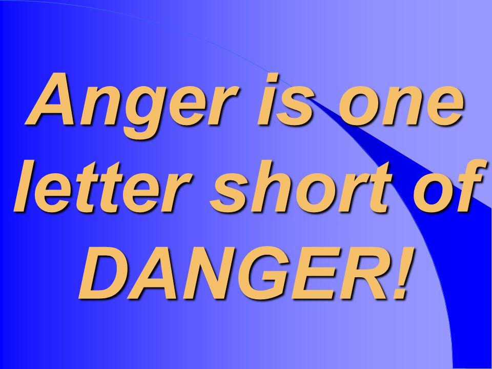 Anger is one letter short of DANGER!