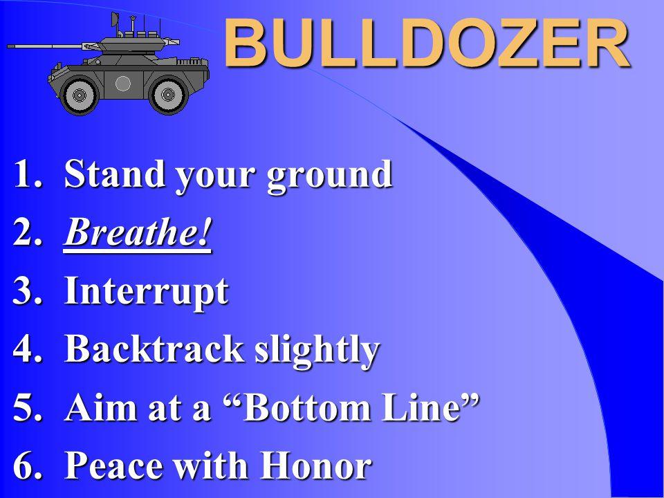 BULLDOZER 1. Stand your ground 2. Breathe. 3. Interrupt 4.