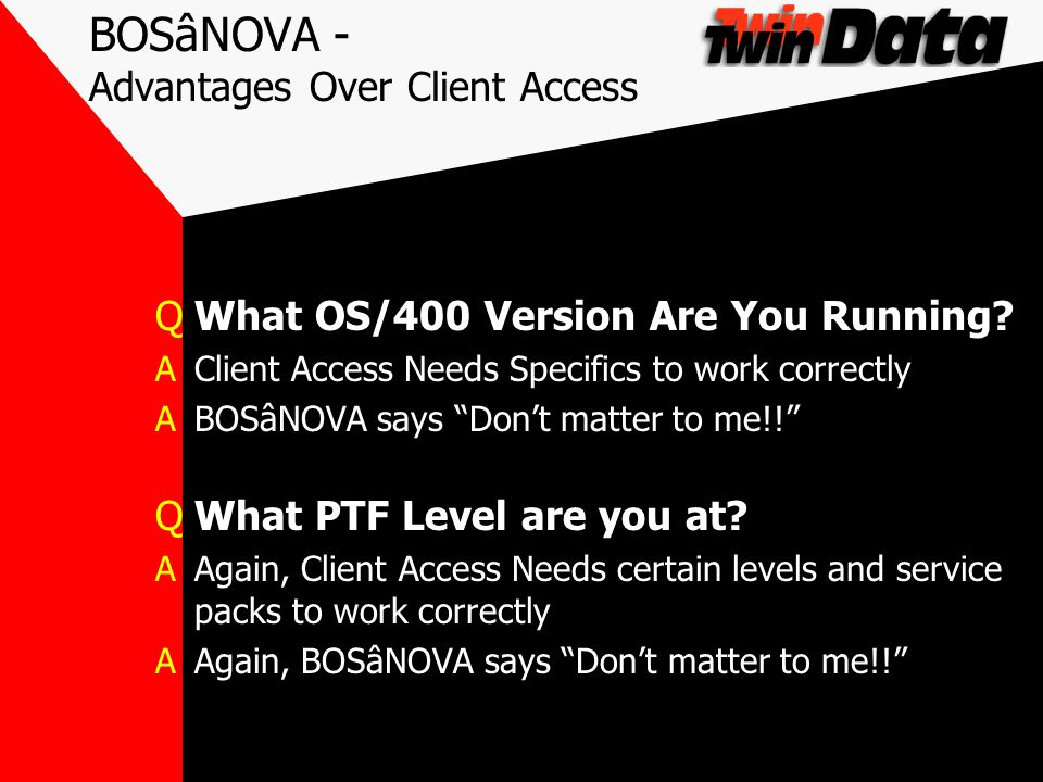 BOSâNOVA - Advantages Over Client Access QWhat OS/400 Version Are You Running? AClient Access Needs Specifics to work correctly ABOSâNOVA says Dont ma