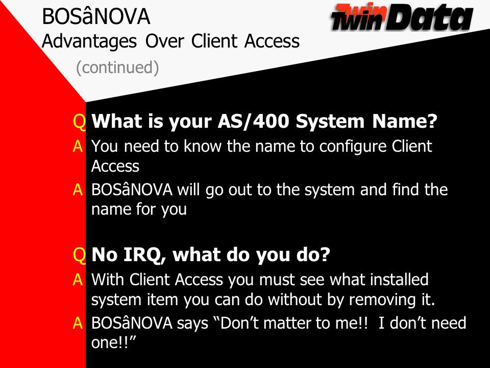 BOSâNOVA Advantages Over Client Access (continued) QWhat is your AS/400 System Name? AYou need to know the name to configure Client Access ABOSâNOVA w