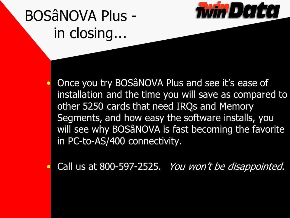 BOSâNOVA Plus - in closing... Once you try BOSâNOVA Plus and see its ease of installation and the time you will save as compared to other 5250 cards t