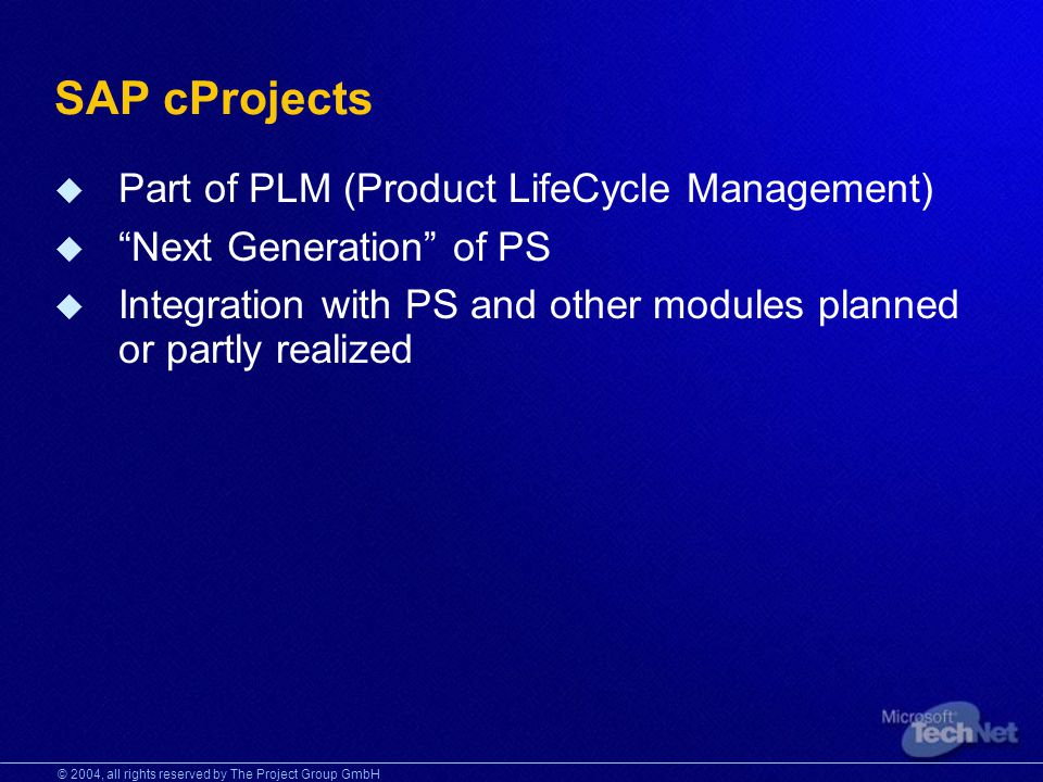 © 2004, all rights reserved by The Project Group GmbH SAP cProjects Part of PLM (Product LifeCycle Management) Next Generation of PS Integration with PS and other modules planned or partly realized