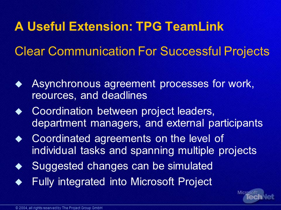 © 2004, all rights reserved by The Project Group GmbH A Useful Extension: TPG TeamLink Clear Communication For Successful Projects Asynchronous agreement processes for work, reources, and deadlines Coordination between project leaders, department managers, and external participants Coordinated agreements on the level of individual tasks and spanning multiple projects Suggested changes can be simulated Fully integrated into Microsoft Project