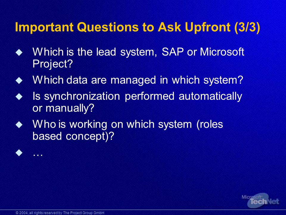 © 2004, all rights reserved by The Project Group GmbH Important Questions to Ask Upfront (3/3) Which is the lead system, SAP or Microsoft Project.