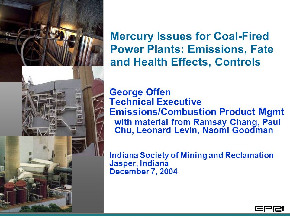 Mercury Issues for Coal-Fired Power Plants: Emissions, Fate and Health Effects, Controls George Offen Technical Executive Emissions/Combustion Product Mgmt with material from Ramsay Chang, Paul Chu, Leonard Levin, Naomi Goodman Indiana Society of Mining and Reclamation Jasper, Indiana December 7, 2004