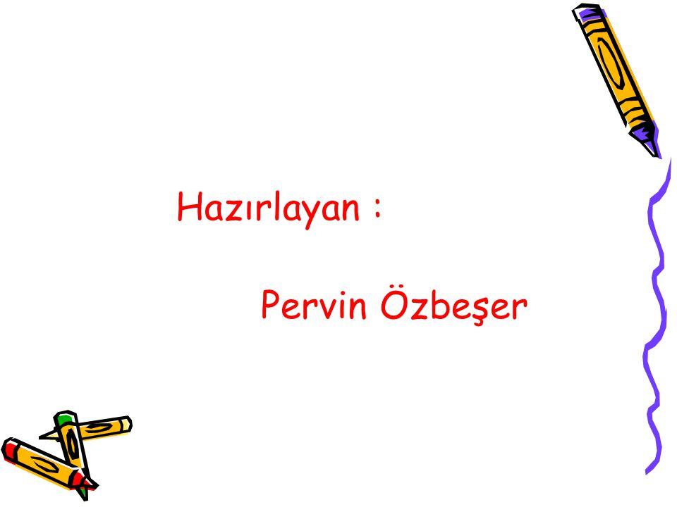 Hazırlayan : Pervin Özbeşer
