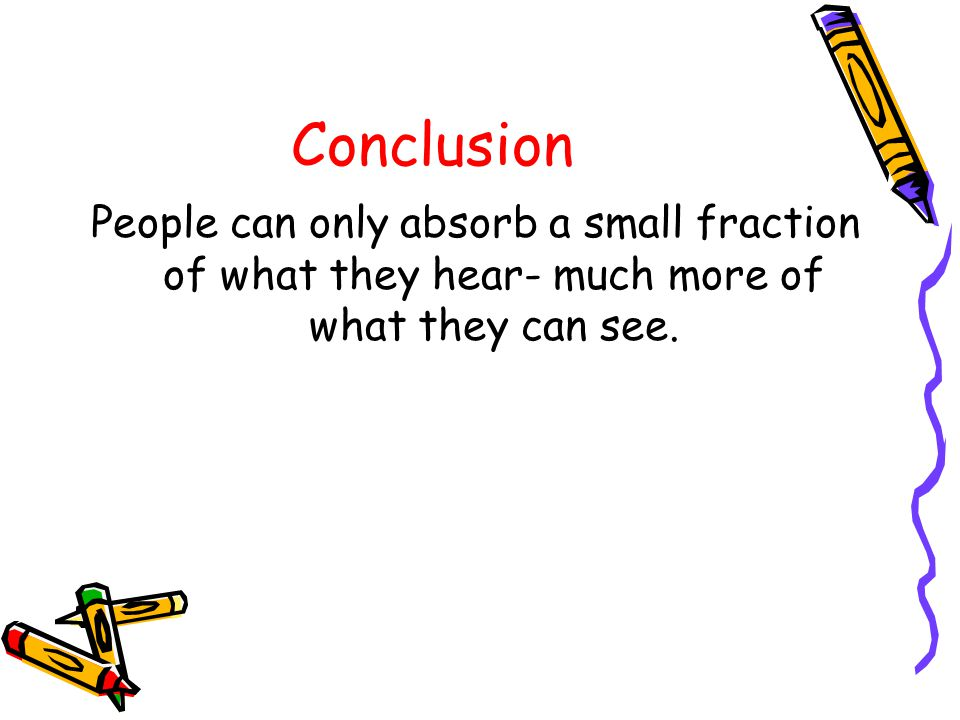 Conclusion People can only absorb a small fraction of what they hear- much more of what they can see.