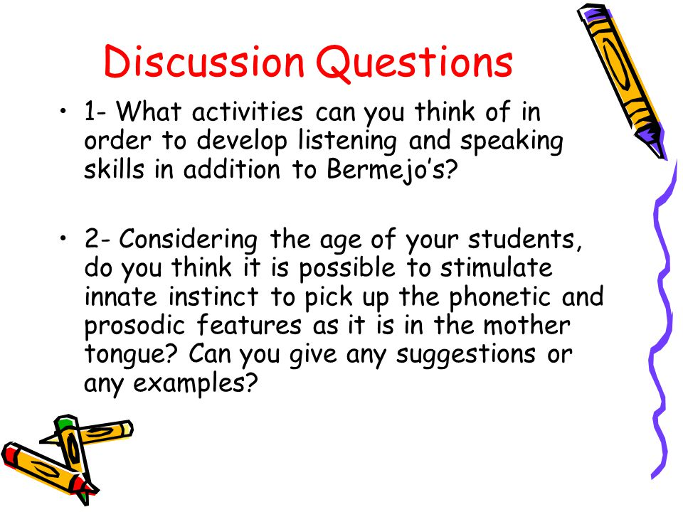 Discussion Questions 1- What activities can you think of in order to develop listening and speaking skills in addition to Bermejos.