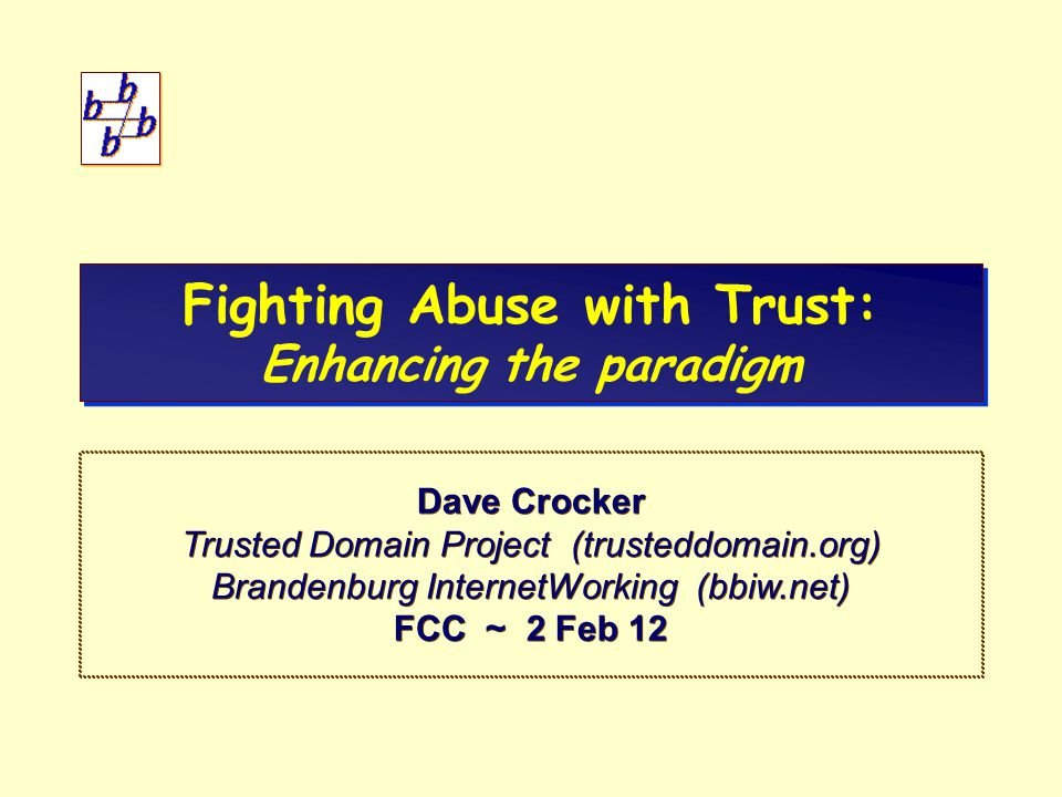 12 Abuse and TrustFCC / 2 Feb 12 Naming and Other Applications Some are like email – IM, VOIP Some have no visible naming (Web) – But the structure of data permits adding attributes – So add one with a name Popular Web security – TLS s – TLS (https) channel object – Protects channel, not object – Really only privacy and a bit of server Active IETF efforts – SPF, DKIM – SPF, DKIM for mail – DANE – DANE for better channel (TLS) certification – Websec – Websec for better Web content (object) certification – OAuth – OAuth for Web authorization (login) – Repute – Repute to query reputation information – draft-dispatch-ono: – draft-dispatch-ono: Referencing and Validating User Attributes