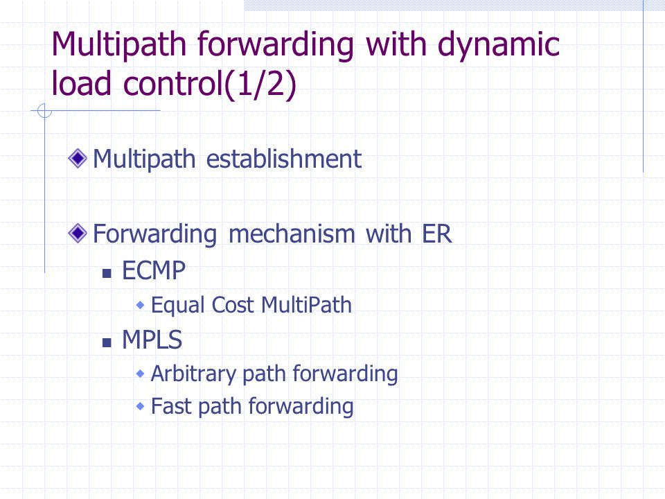 Multipath forwarding with dynamic load control(1/2) Multipath establishment Forwarding mechanism with ER ECMP Equal Cost MultiPath MPLS Arbitrary path forwarding Fast path forwarding