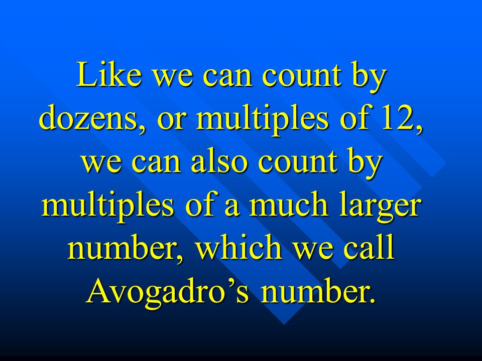 Like we can count by dozens, or multiples of 12, we can also count by multiples of a much larger number, which we call Avogadros number.