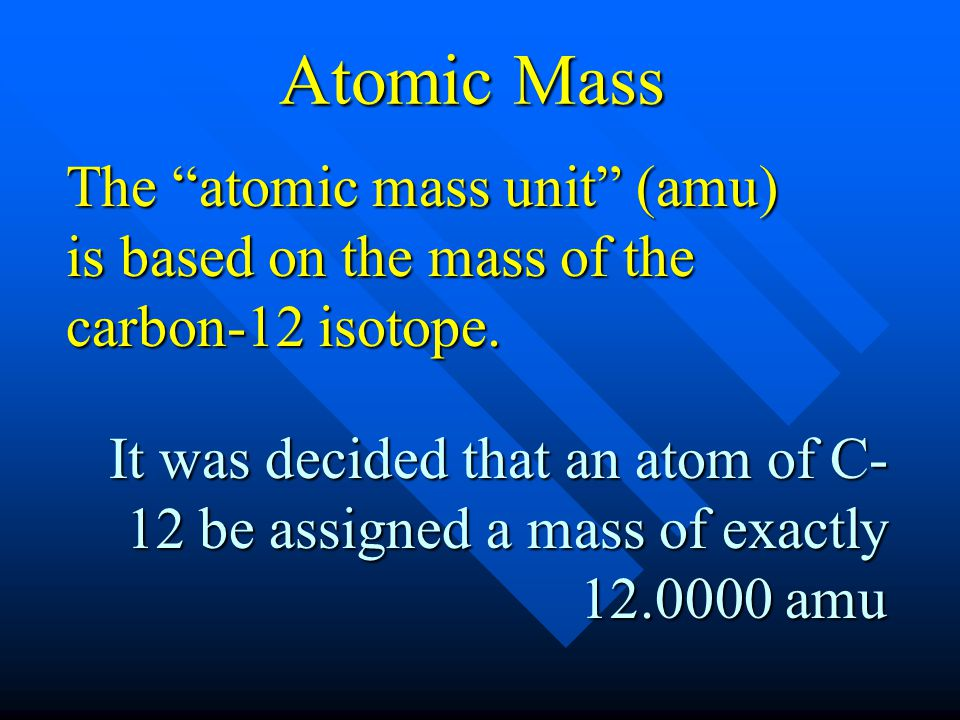 The atomic mass unit (amu) is based on the mass of the carbon-12 isotope. It was decided that an atom of C- 12 be assigned a mass of exactly 12.0000 a