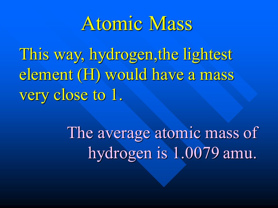 This way, hydrogen,the lightest element (H) would have a mass very close to 1. The average atomic mass of hydrogen is 1.0079 amu. Atomic Mass