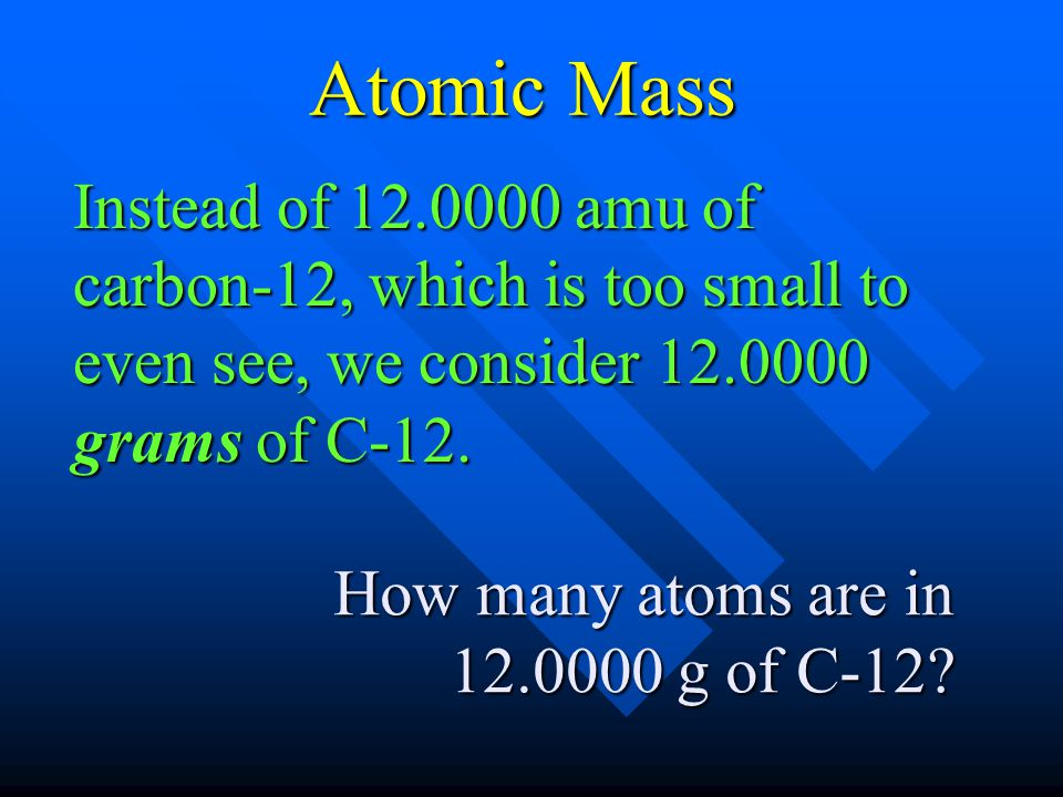 Instead of 12.0000 amu of carbon-12, which is too small to even see, we consider 12.0000 grams of C-12. How many atoms are in 12.0000 g of C-12? Atomi