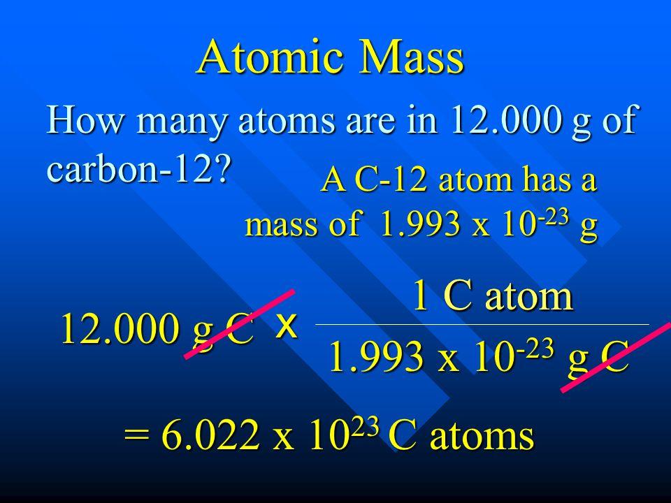 A C-12 atom has a mass of 1.993 x 10 -23 g How many atoms are in 12.000 g of carbon-12? 12.000 g C x 1 C atom 1.993 x 10 -23 g C = 6.022 x 10 23 C ato