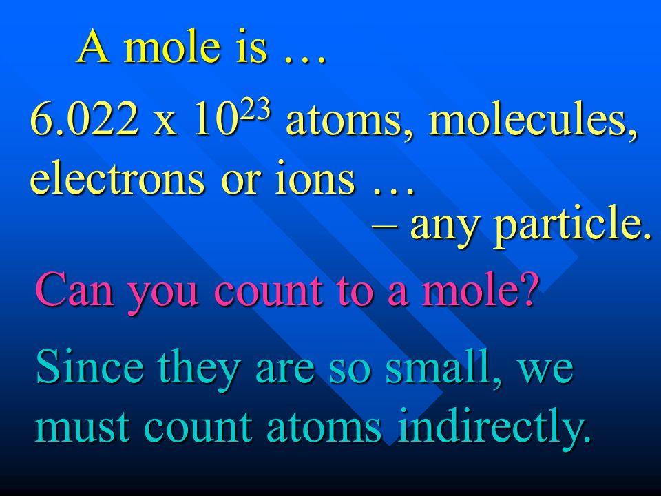 A mole is … – any particle. Since they are so small, we must count atoms indirectly. Can you count to a mole? 6.022 x 10 23 atoms, molecules, electron