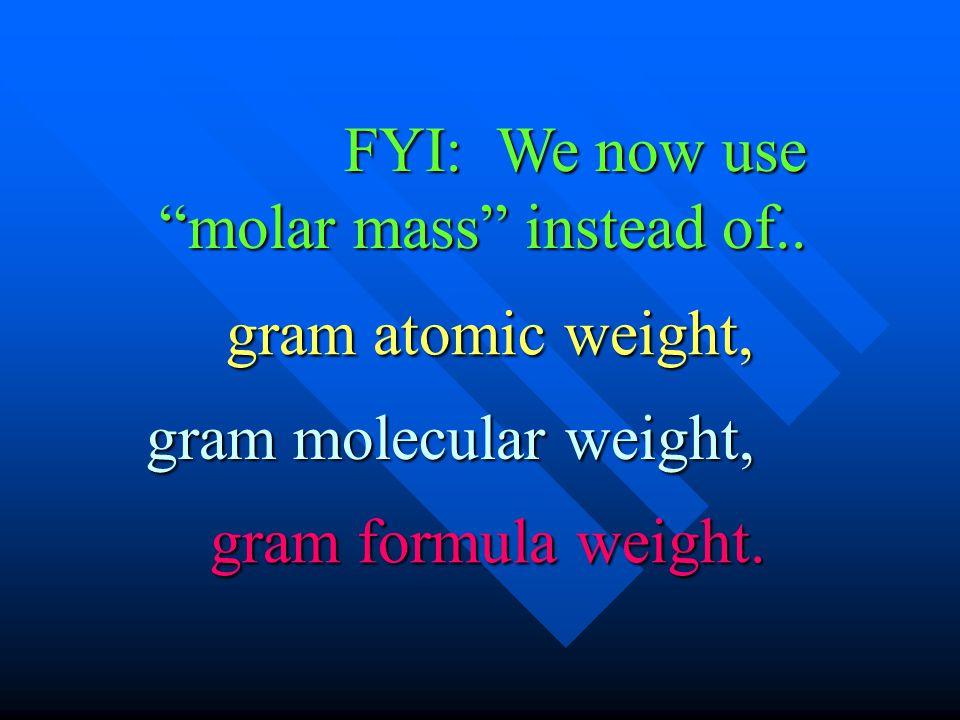FYI: We now use molar mass instead of.. gram formula weight. gram molecular weight, gram atomic weight,