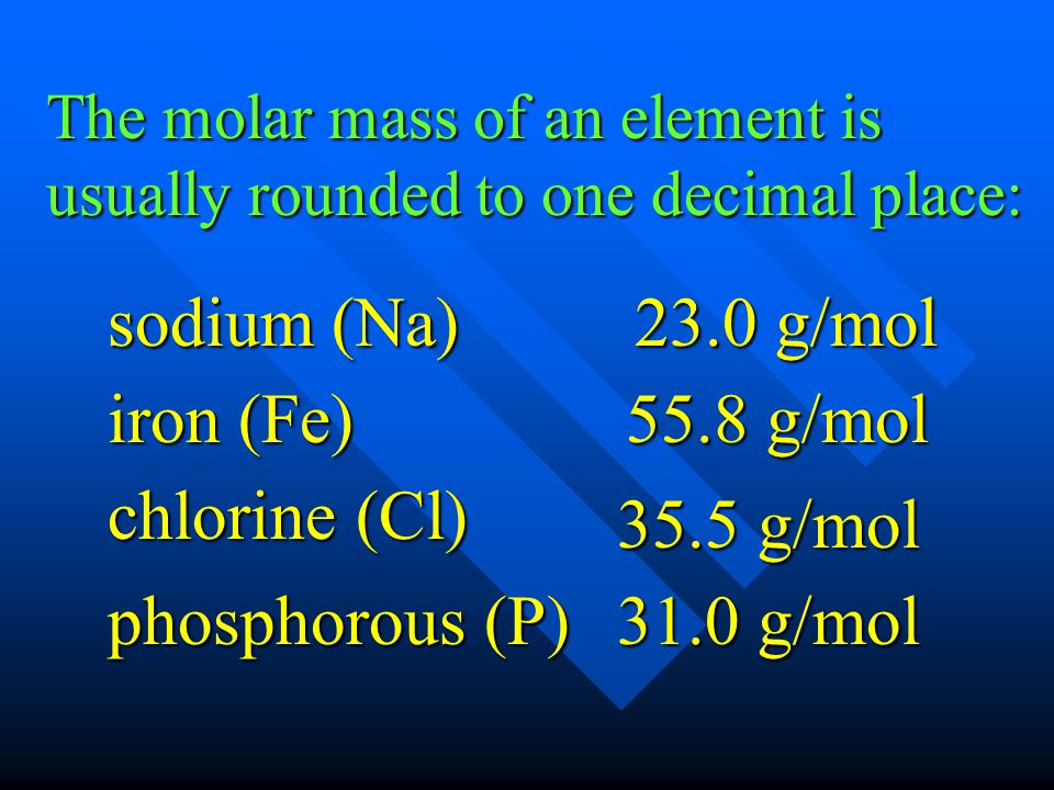 The molar mass of an element is usually rounded to one decimal place: sodium (Na) sodium (Na) 23.0 g/mol iron (Fe) iron (Fe) 55.8 g/mol chlorine (Cl)