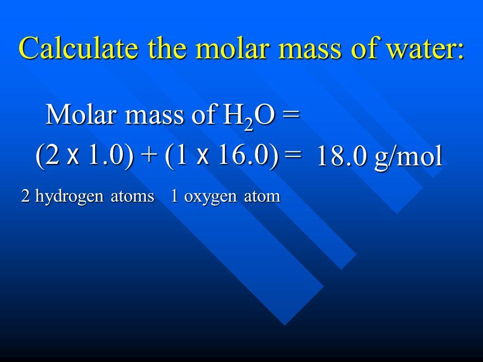 Calculate the molar mass of water: (2 x 1.0) + (1 x 16.0) = 18.0 g/mol 2 hydrogen atoms 1 oxygen atom Molar mass of H 2 O =