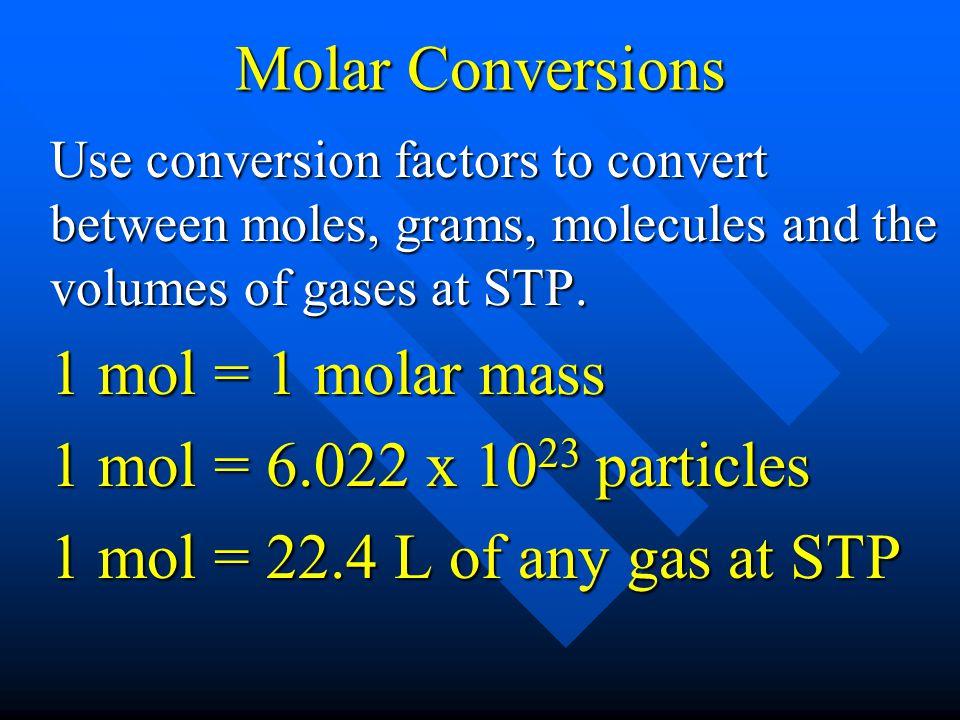 Molar Conversions Use conversion factors to convert between moles, grams, molecules and the volumes of gases at STP. 1 mol = 1 molar mass 1 mol = 6.02