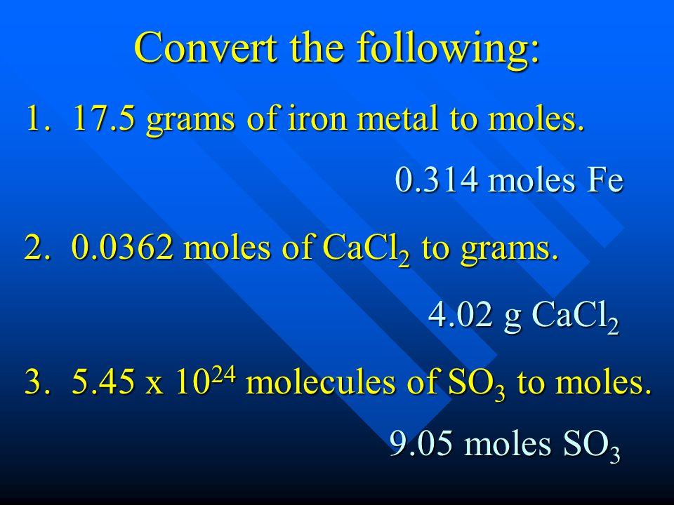 Convert the following: 0.314 moles Fe 3. 5.45 x 10 24 molecules of SO 3 to moles. 2. 0.0362 moles of CaCl 2 to grams. 1. 17.5 grams of iron metal to m