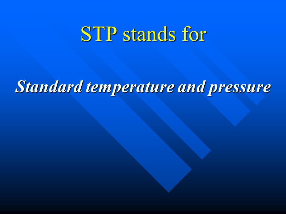 STP stands for Standard temperature and pressure