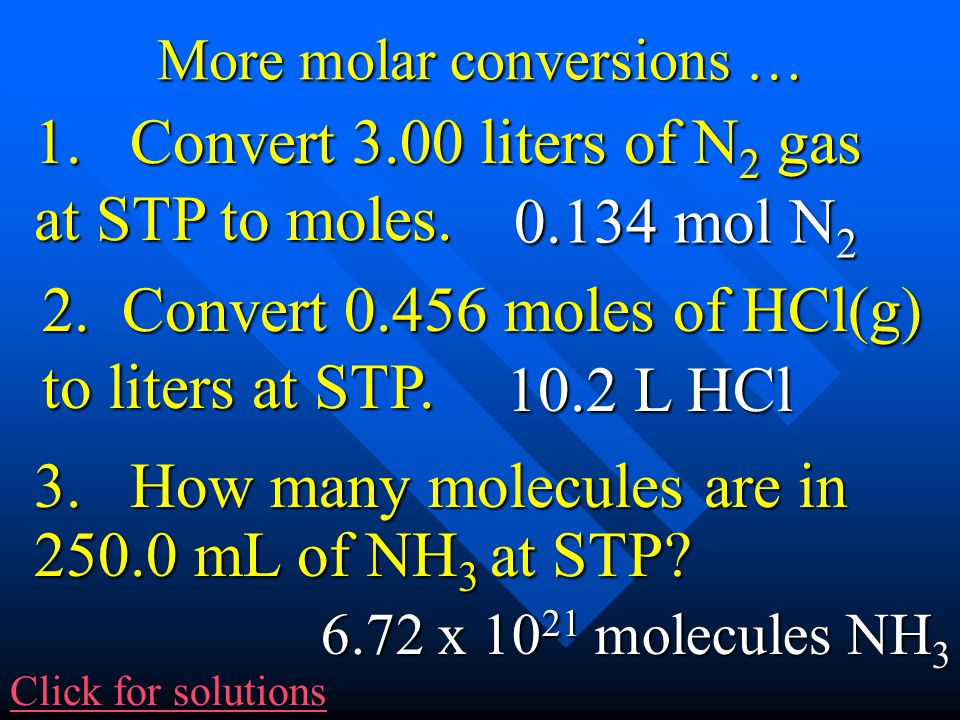 More molar conversions … 3. How many molecules are in 250.0 mL of NH 3 at STP? 2. Convert 0.456 moles of HCl(g) to liters at STP. 1. Convert 3.00 lite