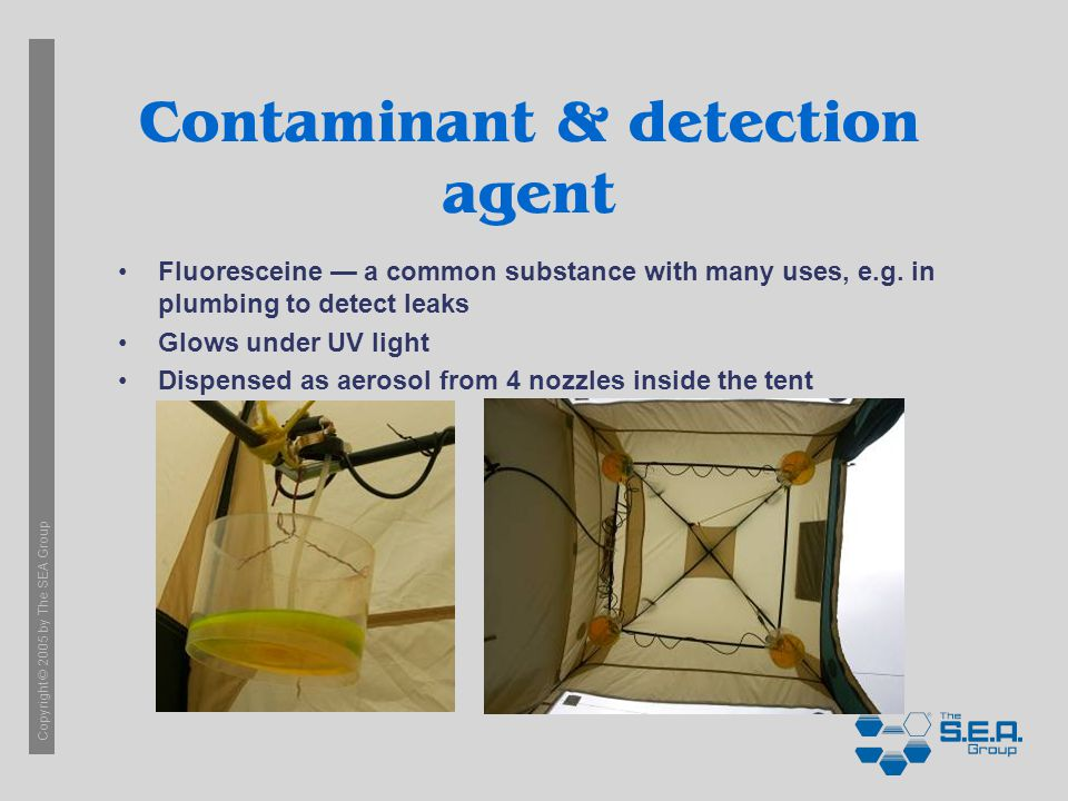 Copyright © 2005 by The SEA Group Contaminant & detection agent Fluoresceine a common substance with many uses, e.g. in plumbing to detect leaks Glows