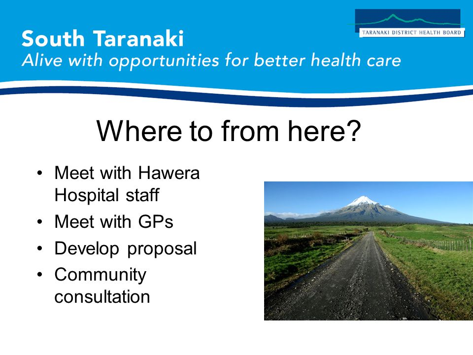 Meet with Hawera Hospital staff Meet with GPs Develop proposal Community consultation Where to from here?