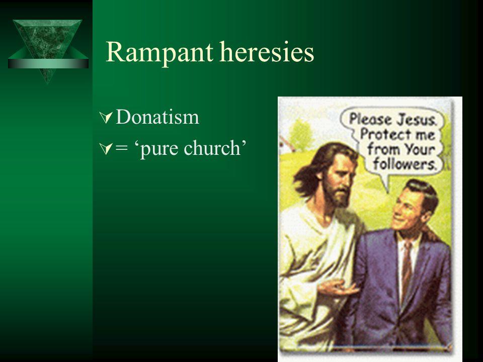 Rampant heresies Donatism = pure church