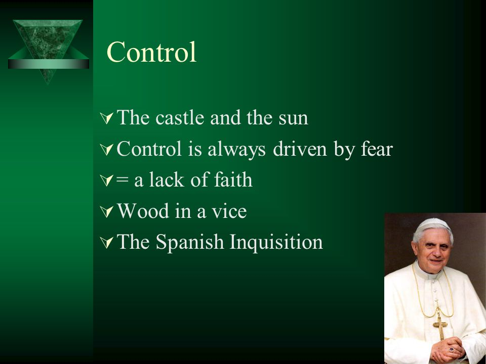 Control The castle and the sun Control is always driven by fear = a lack of faith Wood in a vice The Spanish Inquisition