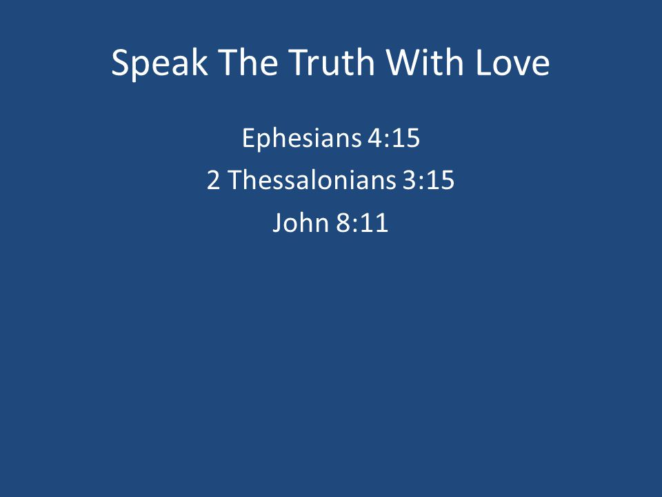 Speak The Truth With Love Ephesians 4:15 2 Thessalonians 3:15 John 8:11