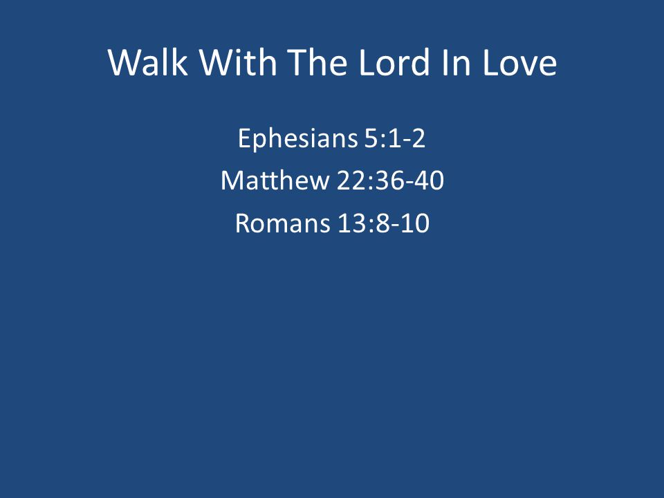 Walk With The Lord In Love Ephesians 5:1-2 Matthew 22:36-40 Romans 13:8-10