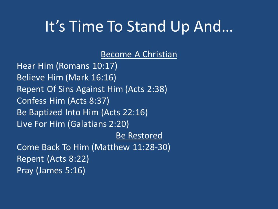 Its Time To Stand Up And… Become A Christian Hear Him (Romans 10:17) Believe Him (Mark 16:16) Repent Of Sins Against Him (Acts 2:38) Confess Him (Acts 8:37) Be Baptized Into Him (Acts 22:16) Live For Him (Galatians 2:20) Be Restored Come Back To Him (Matthew 11:28-30) Repent (Acts 8:22) Pray (James 5:16)
