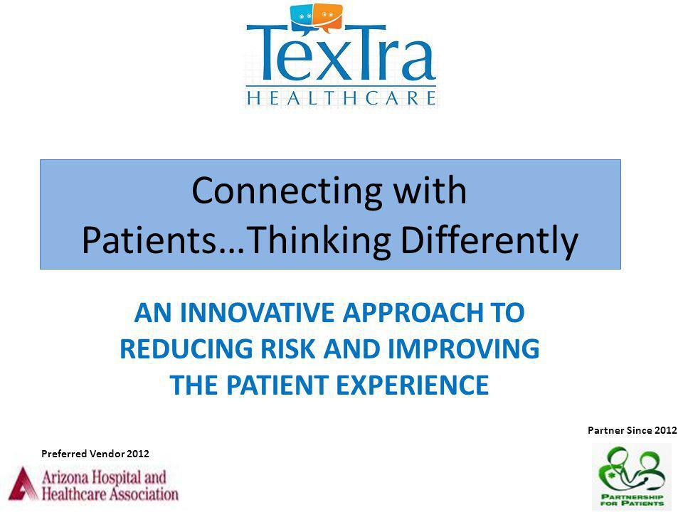 Connecting with Patients…Thinking Differently AN INNOVATIVE APPROACH TO REDUCING RISK AND IMPROVING THE PATIENT EXPERIENCE Preferred Vendor 2012 Partn