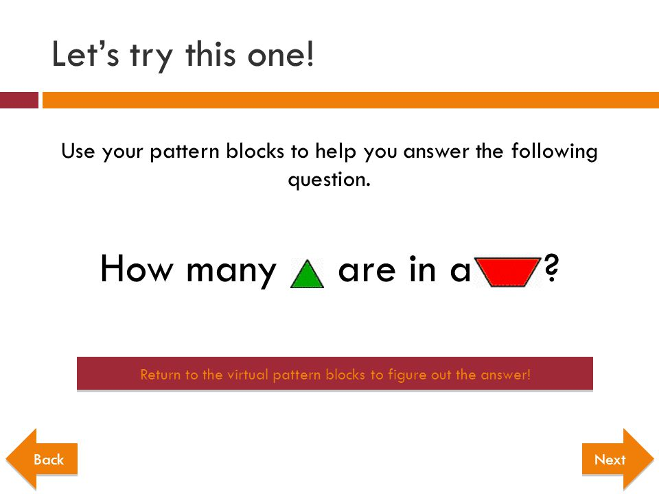 Use your pattern blocks to help you answer the following question. How many are in a ? Next Return to the virtual pattern blocks to figure out the ans