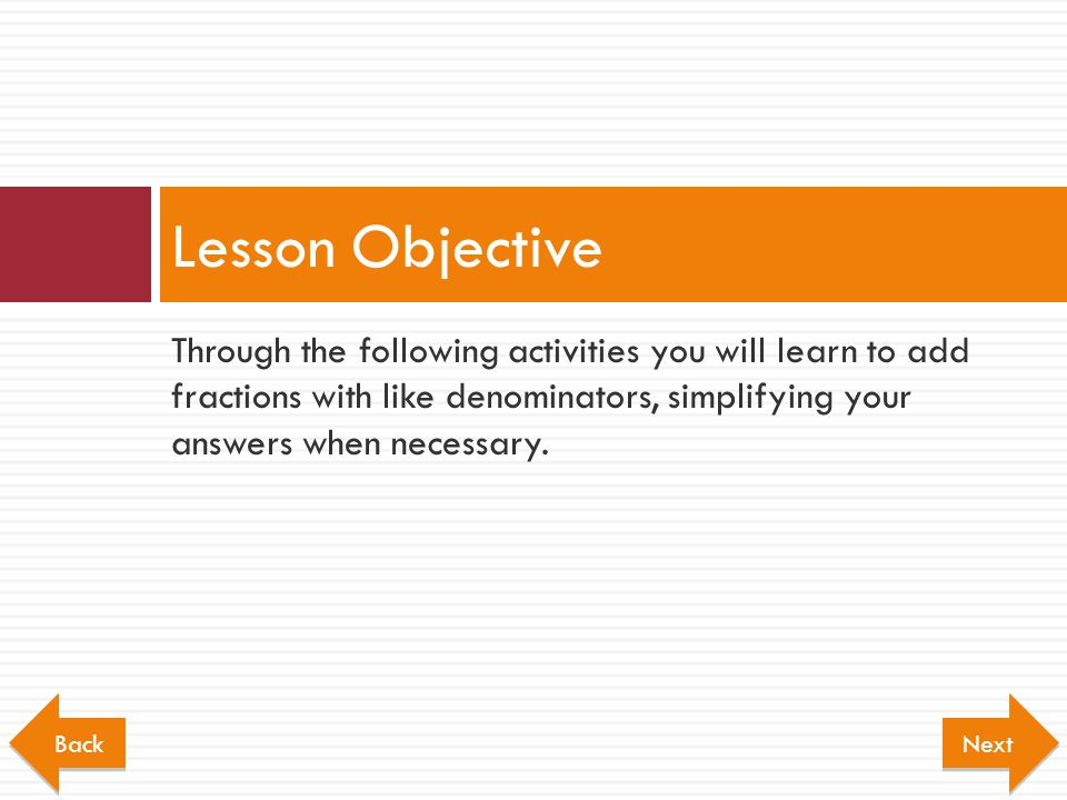 Through the following activities you will learn to add fractions with like denominators, simplifying your answers when necessary. Lesson Objective Nex