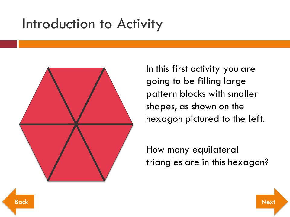 Introduction to Activity In this first activity you are going to be filling large pattern blocks with smaller shapes, as shown on the hexagon pictured