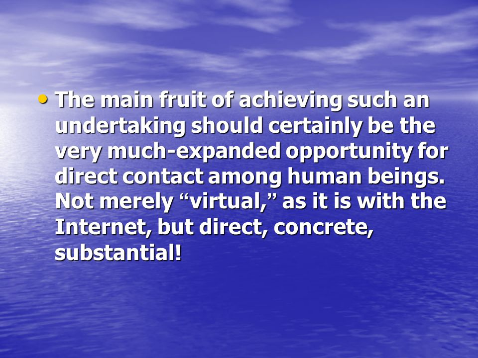 The main fruit of achieving such an undertaking should certainly be the very much-expanded opportunity for direct contact among human beings.