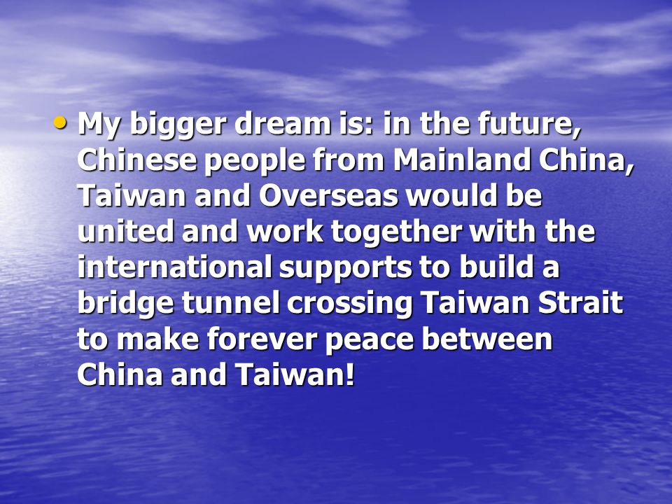 My bigger dream is: in the future, Chinese people from Mainland China, Taiwan and Overseas would be united and work together with the international supports to build a bridge tunnel crossing Taiwan Strait to make forever peace between China and Taiwan.